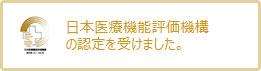 日本医療機能評価機構の認定を受けました。